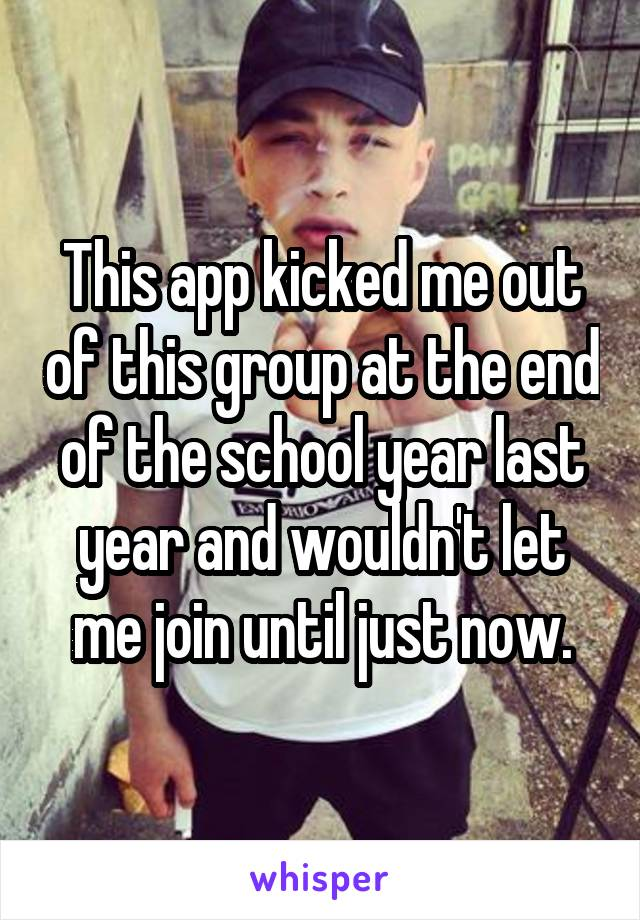 This app kicked me out of this group at the end of the school year last year and wouldn't let me join until just now.