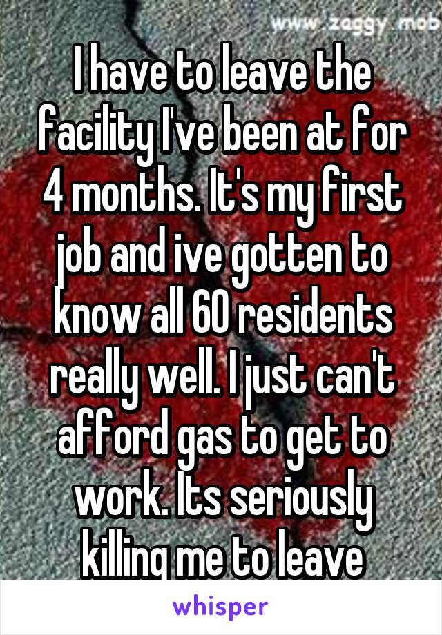 I have to leave the facility I've been at for 4 months. It's my first job and ive gotten to know all 60 residents really well. I just can't afford gas to get to work. Its seriously killing me to leave