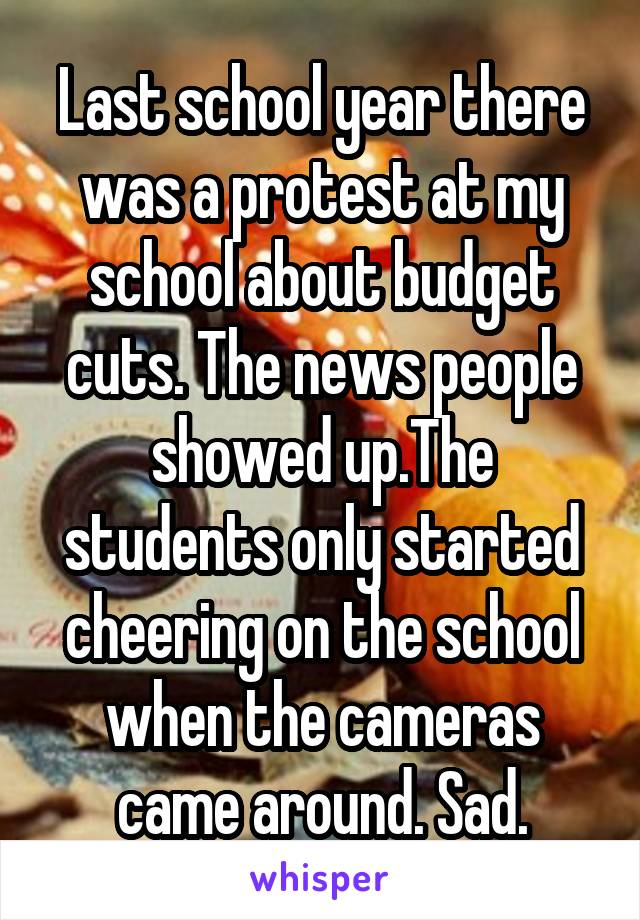 Last school year there was a protest at my school about budget cuts. The news people showed up.The students only started cheering on the school when the cameras came around. Sad.