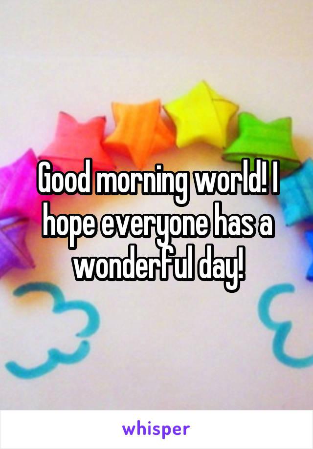 Good morning world! I hope everyone has a wonderful day!