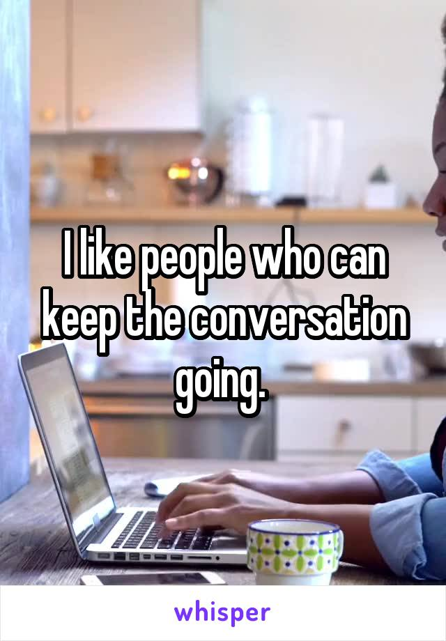 I like people who can keep the conversation going.