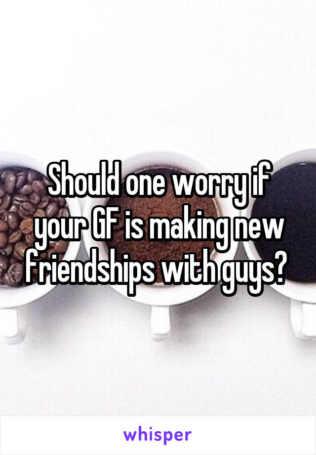 Should one worry if your GF is making new friendships with guys?