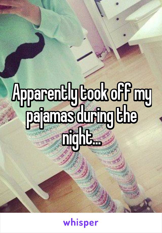Apparently took off my pajamas during the night...