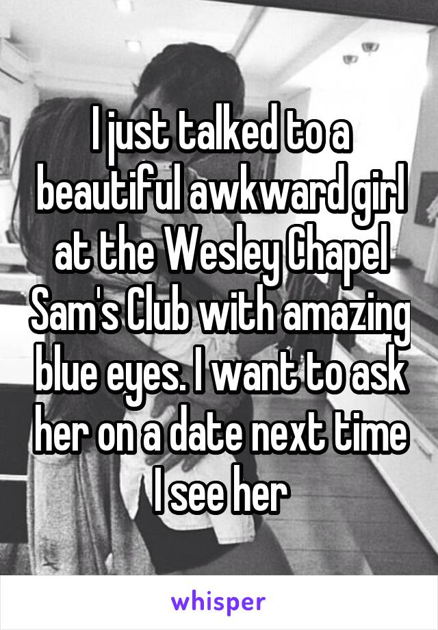 I just talked to a beautiful awkward girl at the Wesley Chapel Sam's Club with amazing blue eyes. I want to ask her on a date next time I see her