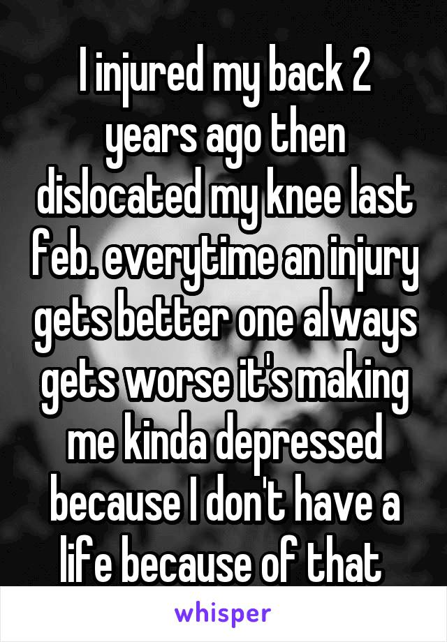 I injured my back 2 years ago then dislocated my knee last feb. everytime an injury gets better one always gets worse it's making me kinda depressed because I don't have a life because of that