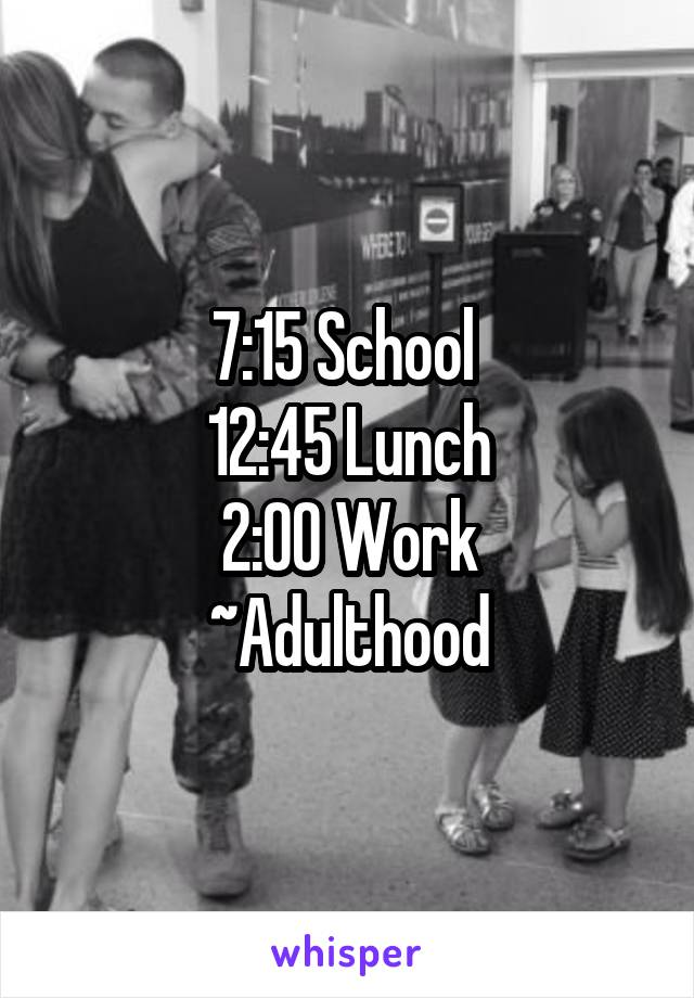 7:15 School  12:45 Lunch 2:00 Work ~Adulthood