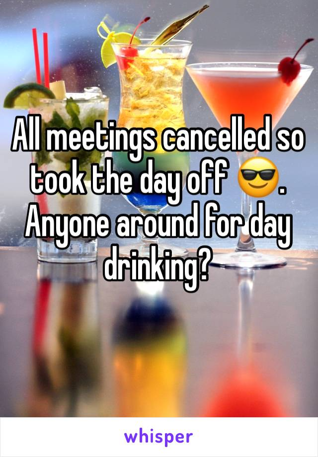 All meetings cancelled so took the day off 😎. Anyone around for day drinking?