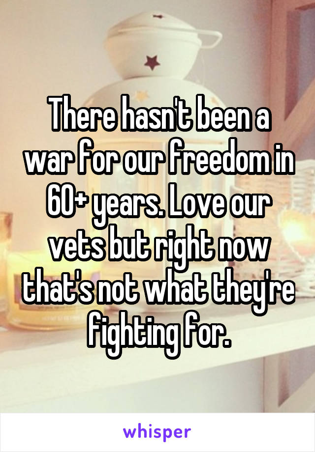 There hasn't been a war for our freedom in 60+ years. Love our vets but right now that's not what they're fighting for.