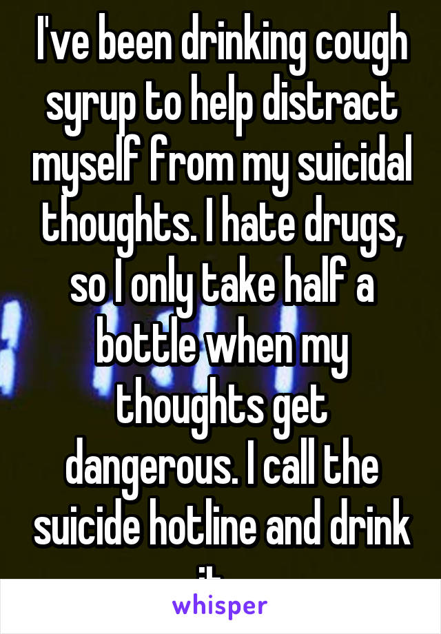 I've been drinking cough syrup to help distract myself from my suicidal thoughts. I hate drugs, so I only take half a bottle when my thoughts get dangerous. I call the suicide hotline and drink it...