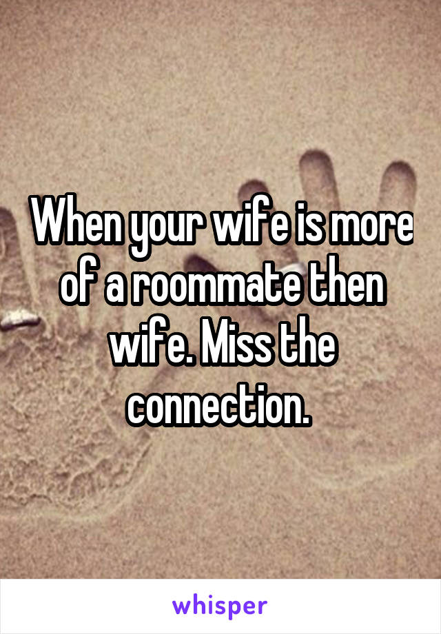 When your wife is more of a roommate then wife. Miss the connection.