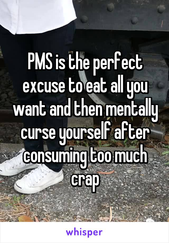 PMS is the perfect excuse to eat all you want and then mentally curse yourself after consuming too much crap