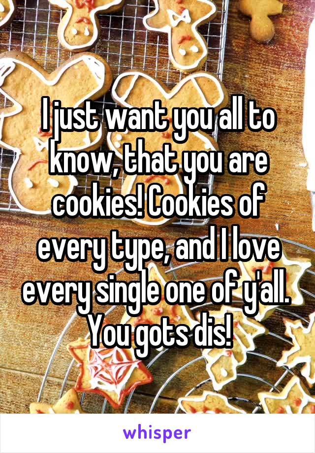I just want you all to know, that you are cookies! Cookies of every type, and I love every single one of y'all.  You gots dis!