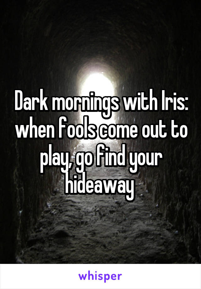 Dark mornings with Iris: when fools come out to play, go find your hideaway