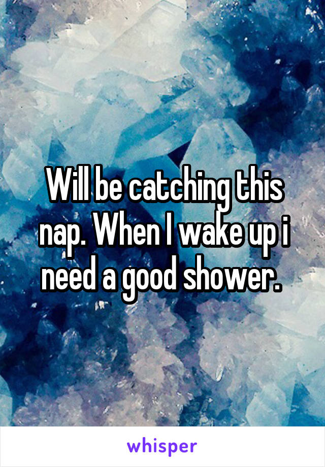 Will be catching this nap. When I wake up i need a good shower.