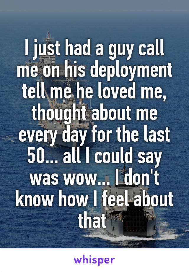 I just had a guy call me on his deployment tell me he loved me, thought about me every day for the last 50... all I could say was wow... I don't know how I feel about that