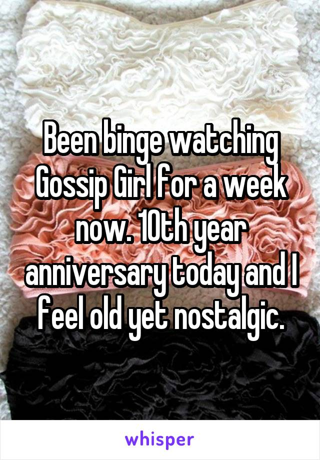 Been binge watching Gossip Girl for a week now. 10th year anniversary today and I feel old yet nostalgic.