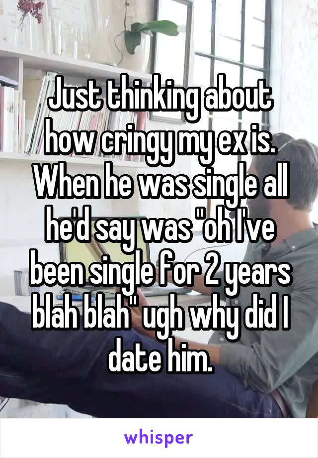 """Just thinking about how cringy my ex is. When he was single all he'd say was """"oh I've been single for 2 years blah blah"""" ugh why did I date him."""