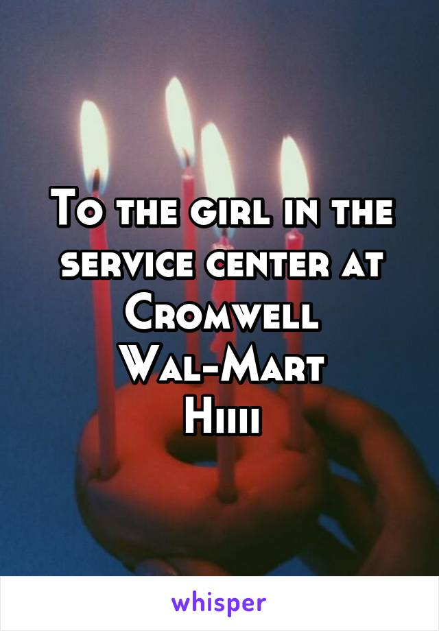 To the girl in the service center at Cromwell Wal-Mart Hiiii