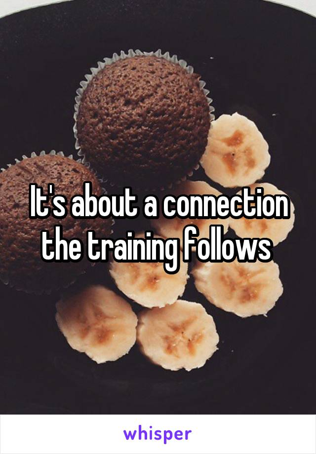 It's about a connection the training follows