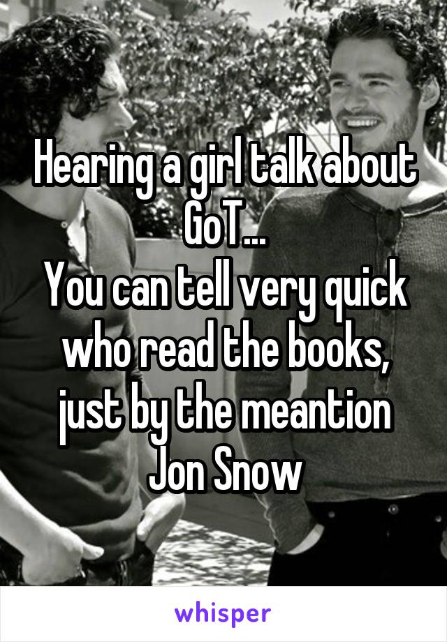 Hearing a girl talk about GoT... You can tell very quick who read the books, just by the meantion Jon Snow