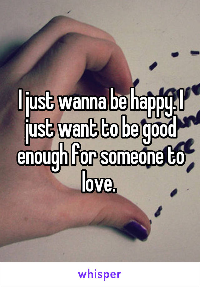 I just wanna be happy. I just want to be good enough for someone to love.