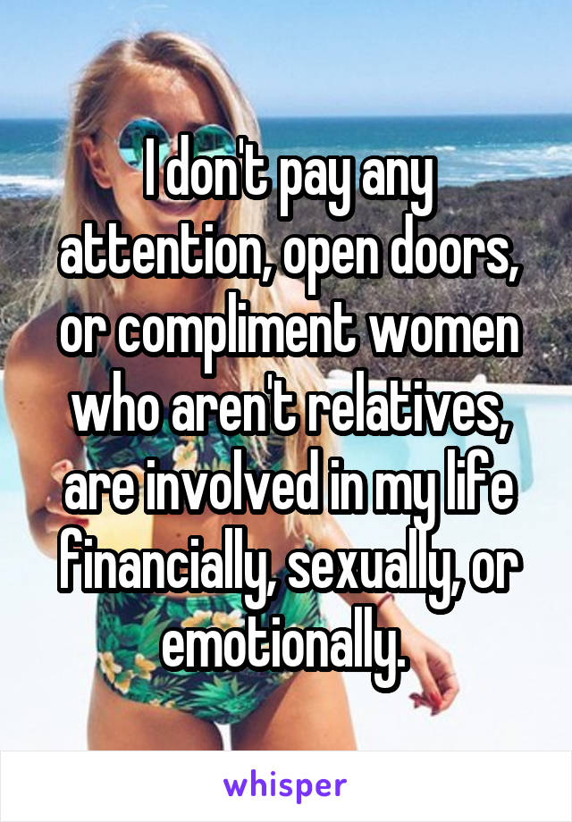 I don't pay any attention, open doors, or compliment women who aren't relatives, are involved in my life financially, sexually, or emotionally.
