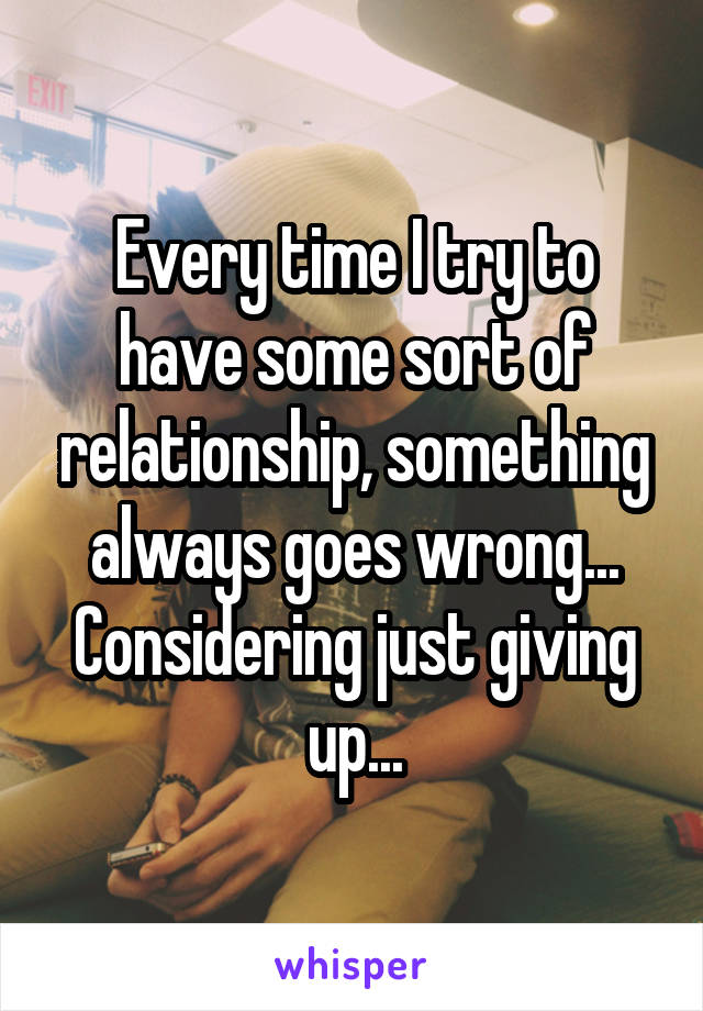 Every time I try to have some sort of relationship, something always goes wrong... Considering just giving up...
