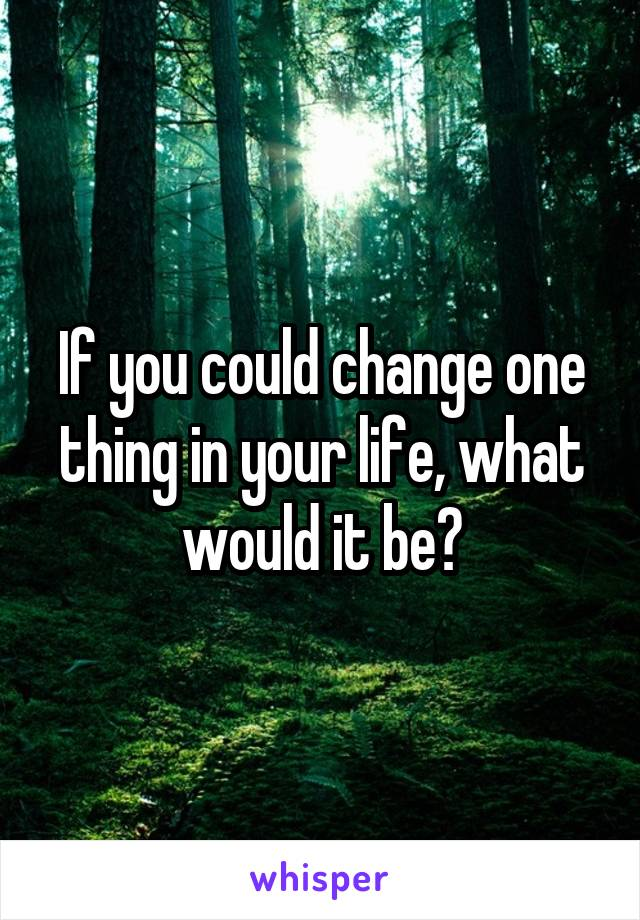 If you could change one thing in your life, what would it be?