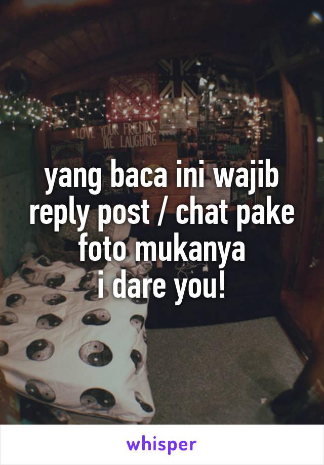 yang baca ini wajib reply post / chat pake foto mukanya i dare you!