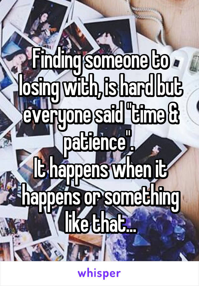 """Finding someone to losing with, is hard but everyone said """"time & patience"""".  It happens when it happens or something like that..."""