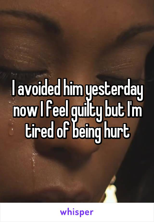 I avoided him yesterday now I feel guilty but I'm tired of being hurt