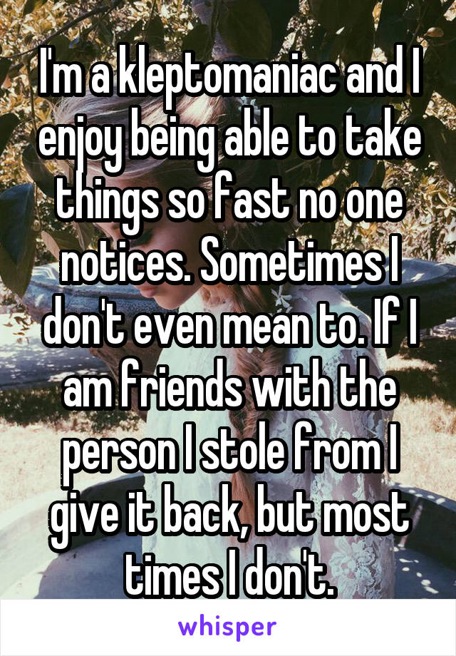I'm a kleptomaniac and I enjoy being able to take things so fast no one notices. Sometimes I don't even mean to. If I am friends with the person I stole from I give it back, but most times I don't.