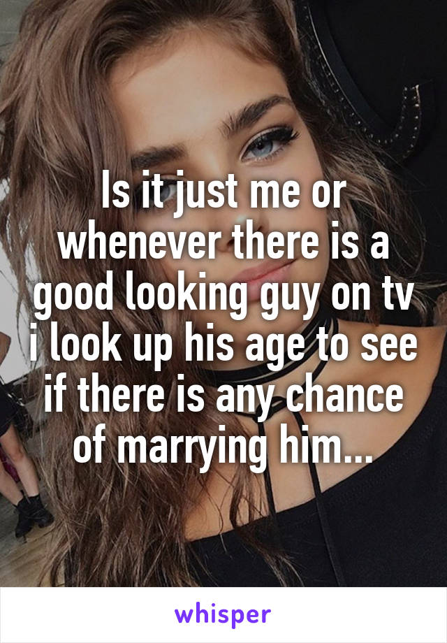 Is it just me or whenever there is a good looking guy on tv i look up his age to see if there is any chance of marrying him...