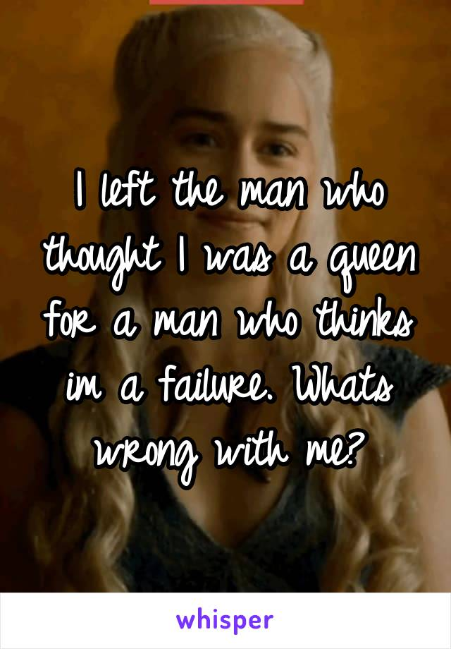 I left the man who thought I was a queen for a man who thinks im a failure. Whats wrong with me?