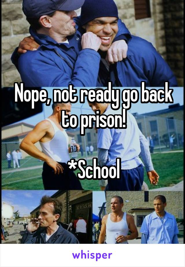 Nope, not ready go back to prison!  *School