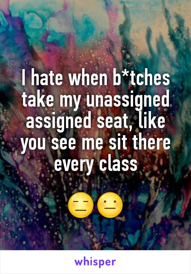 I hate when b*tches take my unassigned assigned seat, like you see me sit there every class  😑😐