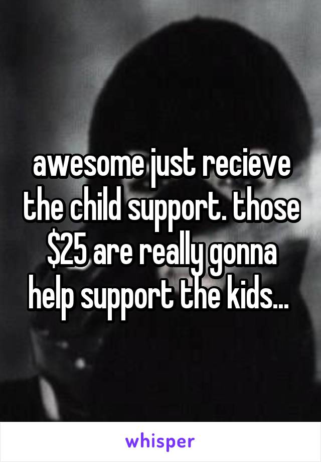 awesome just recieve the child support. those $25 are really gonna help support the kids...