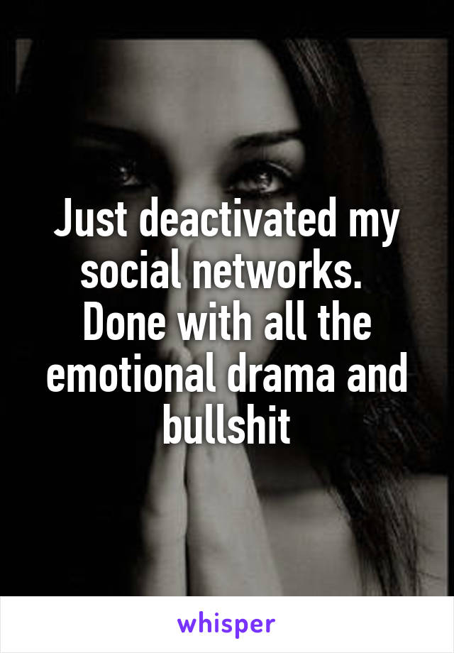 Just deactivated my social networks.  Done with all the emotional drama and bullshit