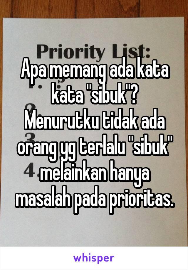 """Apa memang ada kata kata """"sibuk""""? Menurutku tidak ada orang yg terlalu """"sibuk"""" melainkan hanya masalah pada prioritas."""