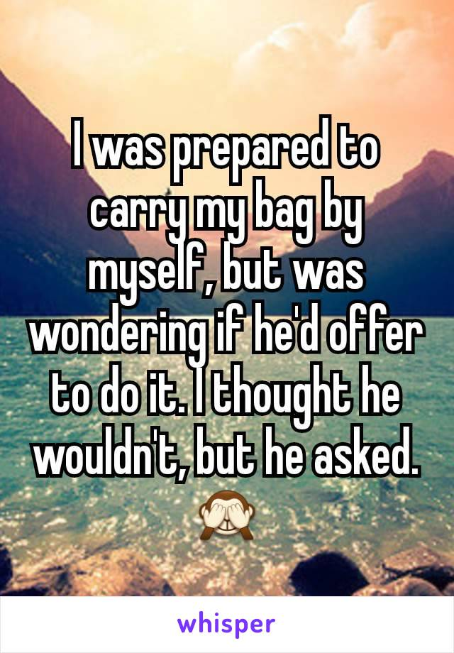 I was prepared to carry my bag by myself, but was wondering if he'd offer to do it. I thought he wouldn't, but he asked. 🙈