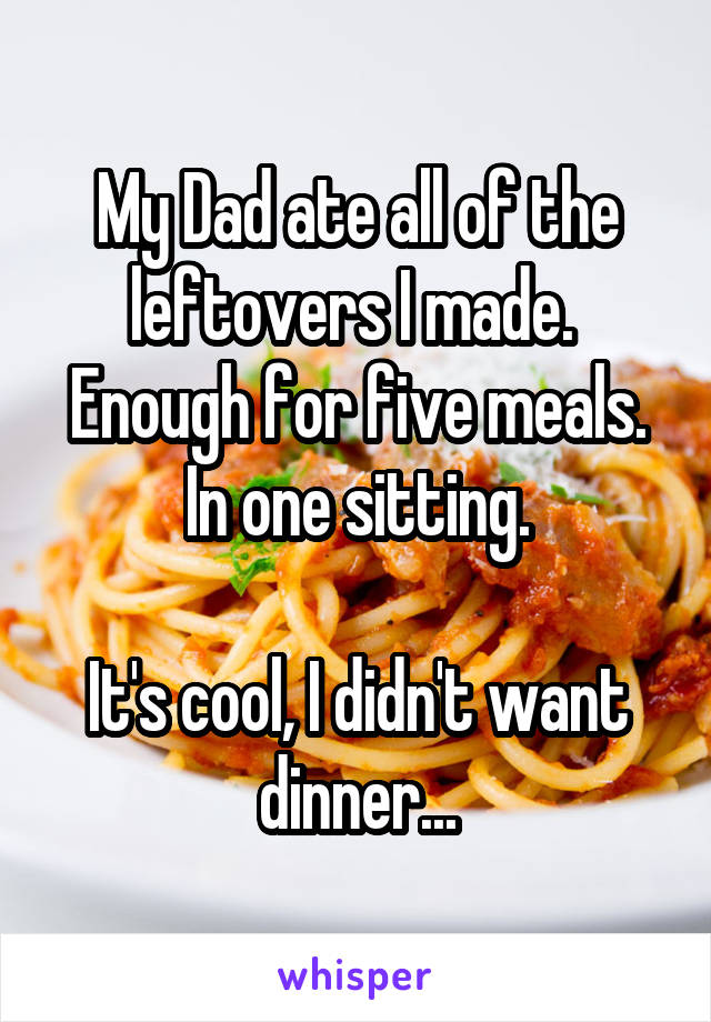 My Dad ate all of the leftovers I made.  Enough for five meals. In one sitting.  It's cool, I didn't want dinner...