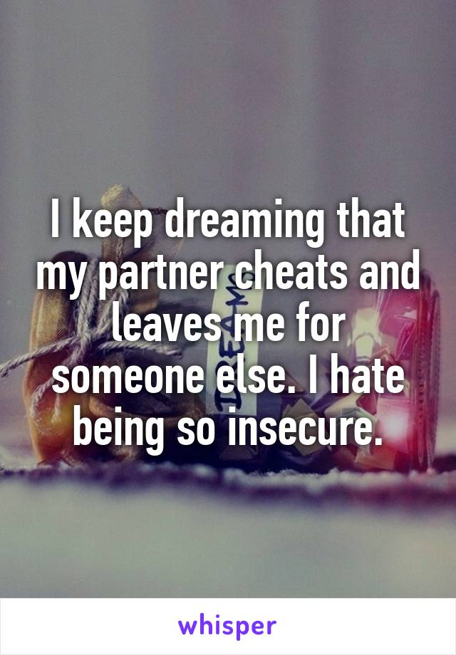 I keep dreaming that my partner cheats and leaves me for someone else. I hate being so insecure.