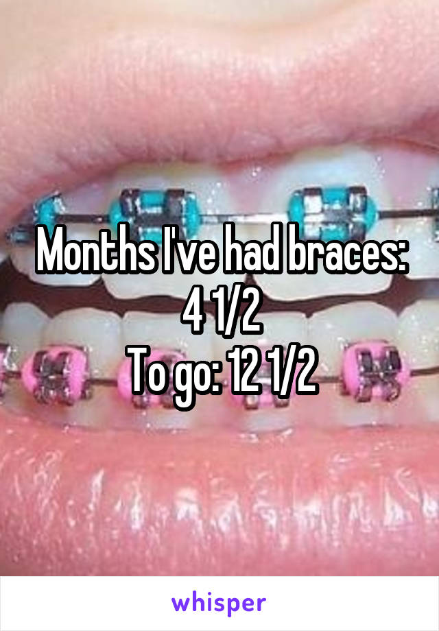 Months I've had braces: 4 1/2 To go: 12 1/2