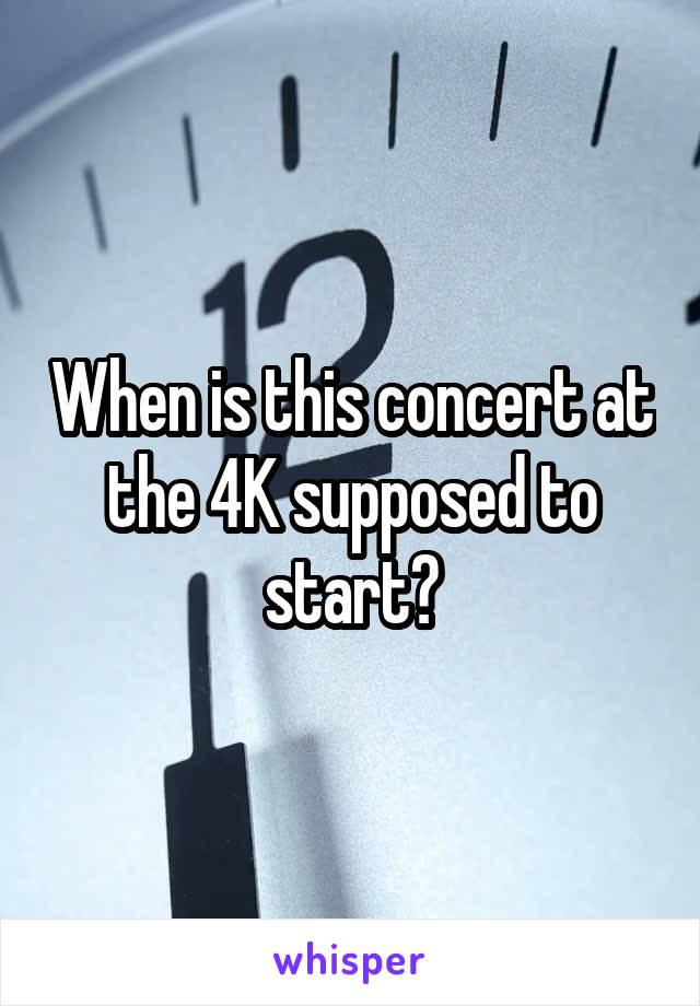 When is this concert at the 4K supposed to start?