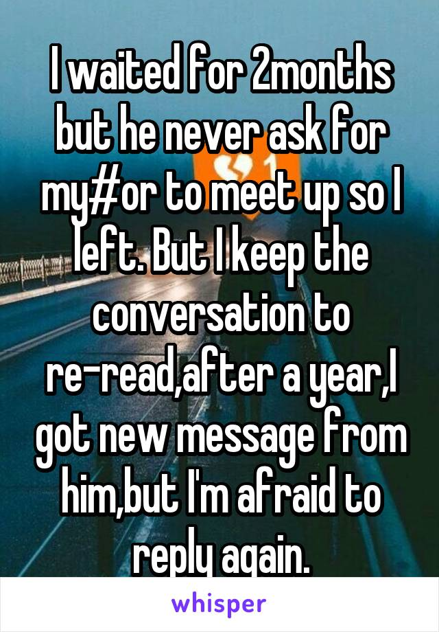 I waited for 2months but he never ask for my#or to meet up so I left. But I keep the conversation to re-read,after a year,I got new message from him,but I'm afraid to reply again.