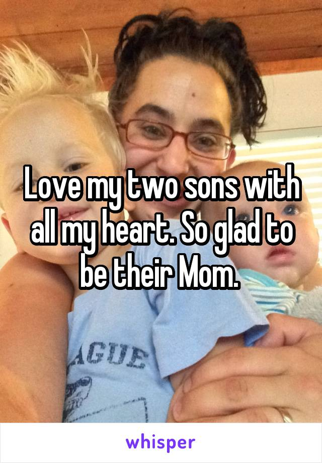 Love my two sons with all my heart. So glad to be their Mom.