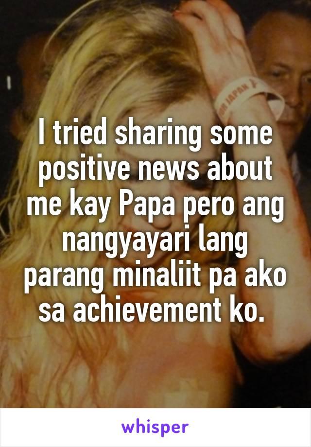 I tried sharing some positive news about me kay Papa pero ang nangyayari lang parang minaliit pa ako sa achievement ko.