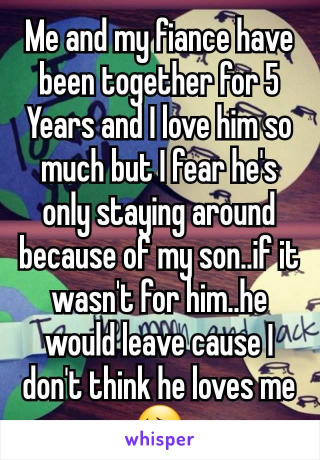 Me and my fiance have been together for 5 Years and I love him so much but I fear he's only staying around because of my son..if it wasn't for him..he would leave cause I don't think he loves me 😔