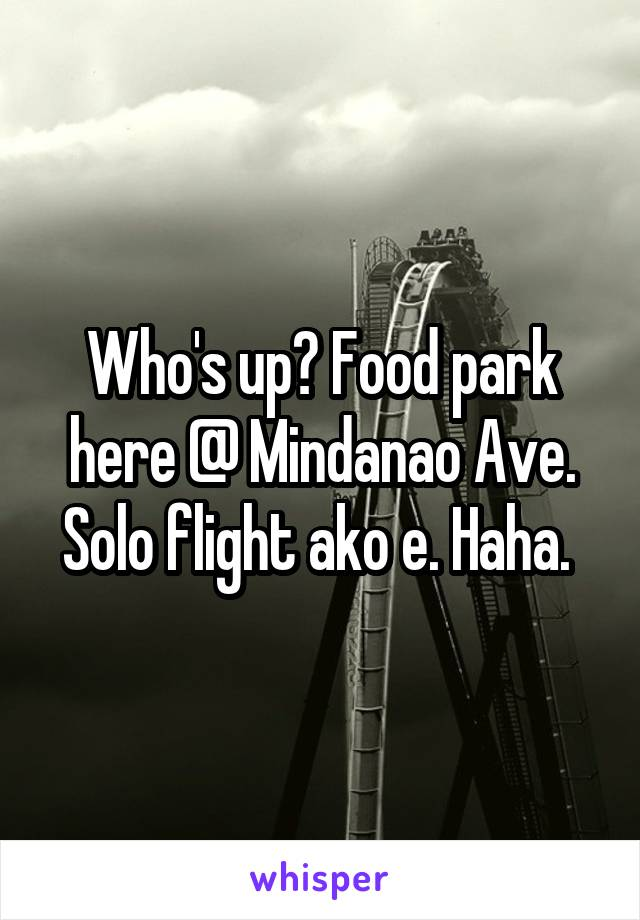 Who's up? Food park here @ Mindanao Ave. Solo flight ako e. Haha.