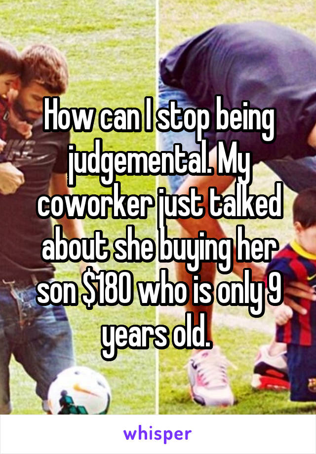 How can I stop being judgemental. My coworker just talked about she buying her son $180 who is only 9 years old.